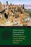Native America Discovered & Conquered Thomas Jefferson Lewis & Clark & Manifest Destiny