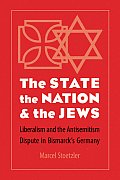 State, the Nation, and the Jews: Liberalism and the Antisemitism Dispute in Bismarck's Germany