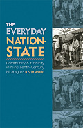 The Everyday Nation-State: Community and Ethnicity in Nineteenth-Century Nicaragua