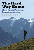 The Hard Way Home: Alaska Stories of Adventure, Friendship, and the Hunt (Outdoor Lives)
