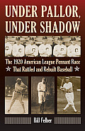 Under Pallor, Under Shadow: The 1920 American League Pennant Race That Rattled and Rebuilt Baseball