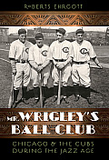 Mr. Wrigley's Ball Club: Chicago & the Cubs During the Jazz Age