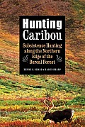 Hunting Caribou: Subsistence Hunting Along the Northern Edge of the Boreal Forest