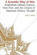 A Scientific Way of War: Antebellum Military Science, West Point, and the Origins of American Military Thought