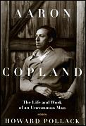 Aaron Copland The Life & Work Of An Uncommon Man