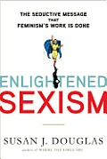 Enlightened Sexism The Seductive Message That Feminisms Work Is Done