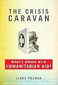 Crisis Caravan Whats Wrong with Humanitarian Aid