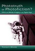 Phototruth or Photofiction Ethics & Media Imagery in the Digital Age