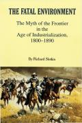 Fatal Environment The Myth of the Frontier in the Age of Industrialization 1800 1890