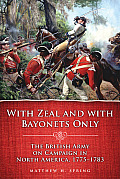 With Zeal & with Bayonets Only The British Army on Campaign in North America 1775 1783