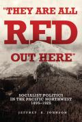 They Are All Red Out There Socialist Politics in the Pacific Northwest 1895 1925