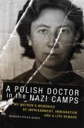 The Polish Doctor in Nazi Camps: My Mother's Memories of Imprisonment, Immigration, and a Life Remade