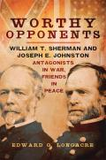 Worthy Opponents: William T. Sherman and Joseph E. Johnston--Antagonists in War, Friends in Peace