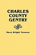 Charles County Gentry: A Genealgoical History of Six Emigrants--Thomas Dent, John Dent, Richard Edelen, John Hanson, George Newman, Humphrey