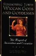 Summoning Forth Wiccan Gods & Goddesses The Magick of Invocation & Evocation
