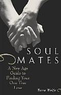 Soul Mates A New Age Guide to Finding Your One True Love