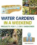 Water Gardens In a Weekend Projects for One Two or Three Weekends