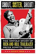 Shout Sister Shout The Untold Story of Rock & Roll Trailblazer Sister Rosetta Tharpe