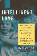 Intelligent Love The Story of Clara Park Her Autistic Daughter & the Myth of the Refrigerator Mother
