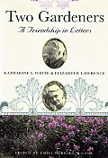 Two Gardeners Katharine S White & Elizabeth Lawrence A Friendship in Letters