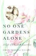 No One Gardens Alone A Life of Elizabeth Lawrence