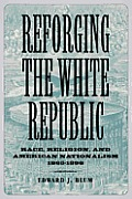 Reforging the White Republic Race Religion & American Nationalism 1865 1898