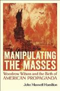 Manipulating the Masses: Woodrow Wilson and the Birth of American Propaganda