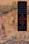 Indians, Settlers, and Slaves in a Frontier Exchange Economy: The Lower Mississippi Valley Before 1783