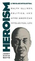Heroism & the Black Intellectual Ralph Ellison Politics & Afro American Intellectual Life
