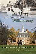 Creating Colonial Williamsburg: The Restoration of Virginia's Eighteenth-Century Capital
