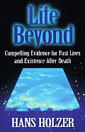 Life Beyond Compelling Evidence for Past Lives & Existence After Death