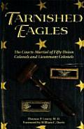 Tarnished Eagles The Courts Martial of Fifty Union Colonels & Lieutenant Colonels