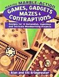 Making Marble Action Games Gadgets Mazes & Contraptions Designs for 10 Outlandish Ingenious & Intricate Woodworking Projects