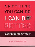 Anything You Can Do I Can Do Better A Girls Guide to Guy Stuff