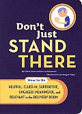 Dont Just Stand There How to Be Helpful Clued In Supportive Engaged Meaningful & Relevant in the Delivery Room