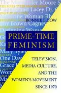 Prime Time Feminism Television Media Culture & the Womens Movement Since 1970