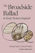 The Broadside Ballad in Early Modern England: Moving Media, Tactical Publics