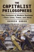 Capitalist Philosophers The Geniuses Of Modern Business Their LIves Times & Ideas