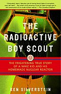 Radioactive Boy Scout The Frightening True Story of a Whiz Kid & His Homemade Nuclear Reactor