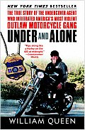 Under & Alone The True Story of the Undercover Agent Who Infiltrated Americas Most Violent Outlaw Motorcycle Gang
