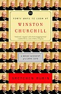 Forty Ways to Look at Winston Churchill A Brief Account of a Long Life