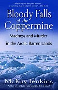 Bloody Falls of the Coppermine Madness & Murder in the Arctic Barren Lands