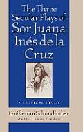 The Three Secular Plays of Sor Juana In?s de la Cruz: A Critical Study