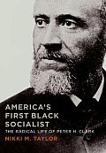 Americas First Black Socialist The Radical Life of Peter H Clark