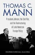 Thomas C. Mann: President Johnson, the Cold War, and the Restructuring of Latin American Foreign Policy