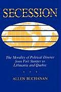 Secession The Morality of Political Divorce from Fort Sumter to Lithuania & Quebec