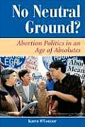 No Neutral Ground Abortion Politics in an Age of Absolutes
