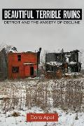 Beautiful Terrible Ruins Detroit & The Anxiety Of Decline