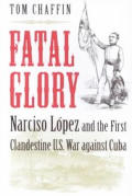Fatal Glory Narciso Lopez & the First Clandestine U S War Against Cuba