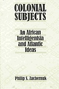 Colonial Subjects: An African Intelligentsia and Atlantic Ideas an African Intelligentsia and Atlantic Ideas